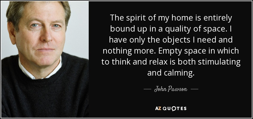 The spirit of my home is entirely bound up in a quality of space. I have only the objects I need and nothing more. Empty space in which to think and relax is both stimulating and calming. - John Pawson