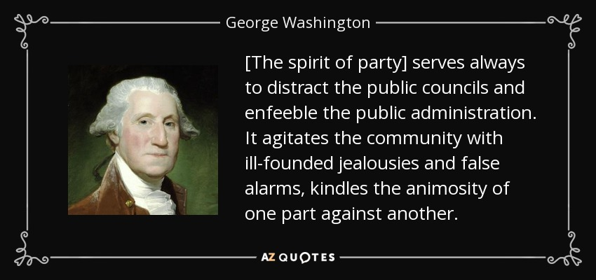 [The spirit of party] serves always to distract the public councils and enfeeble the public administration. It agitates the community with ill-founded jealousies and false alarms, kindles the animosity of one part against another. - George Washington