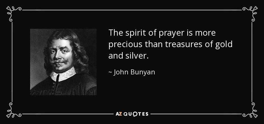 The spirit of prayer is more precious than treasures of gold and silver. - John Bunyan