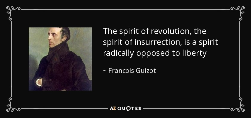 The spirit of revolution, the spirit of insurrection, is a spirit radically opposed to liberty - Francois Guizot