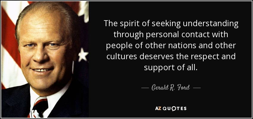 The spirit of seeking understanding through personal contact with people of other nations and other cultures deserves the respect and support of all. - Gerald R. Ford