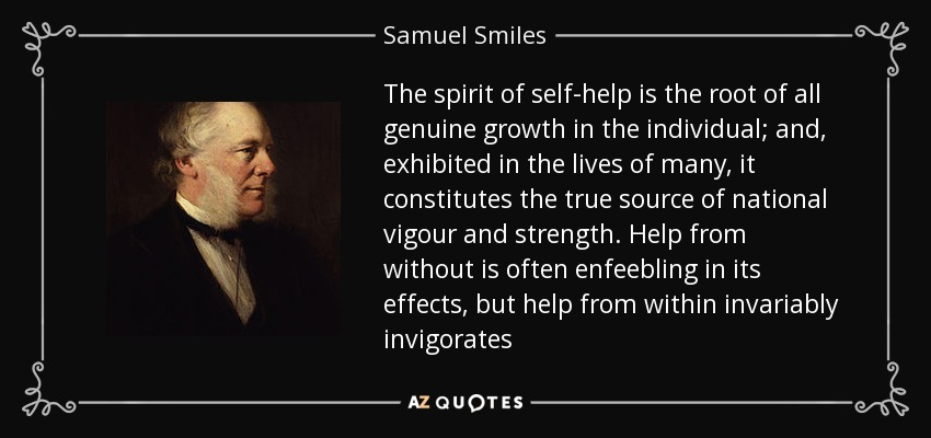 The spirit of self-help is the root of all genuine growth in the individual; and, exhibited in the lives of many, it constitutes the true source of national vigour and strength. Help from without is often enfeebling in its effects, but help from within invariably invigorates - Samuel Smiles