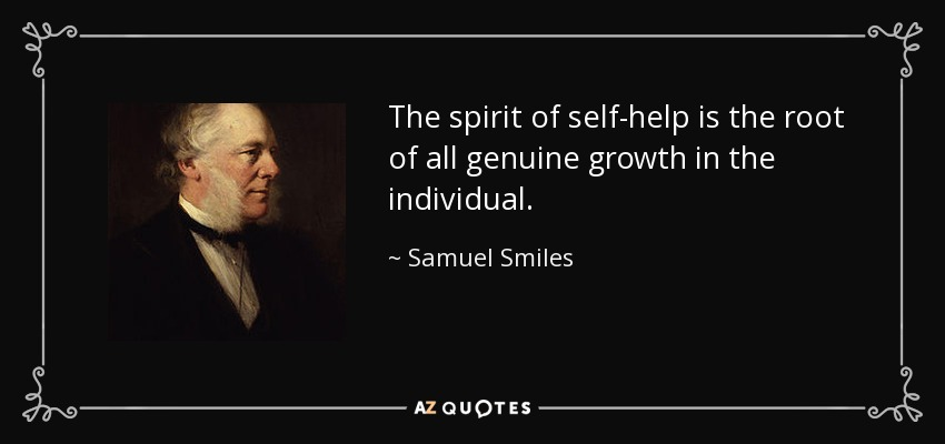 The spirit of self-help is the root of all genuine growth in the individual. - Samuel Smiles