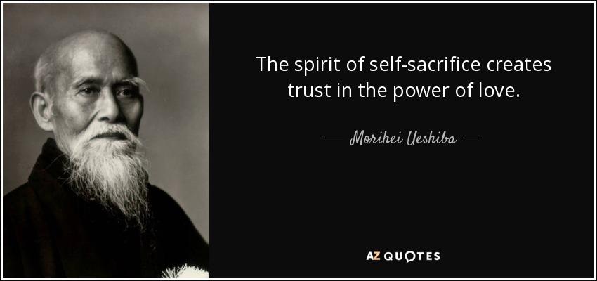 The spirit of self-sacrifice creates trust in the power of love. - Morihei Ueshiba