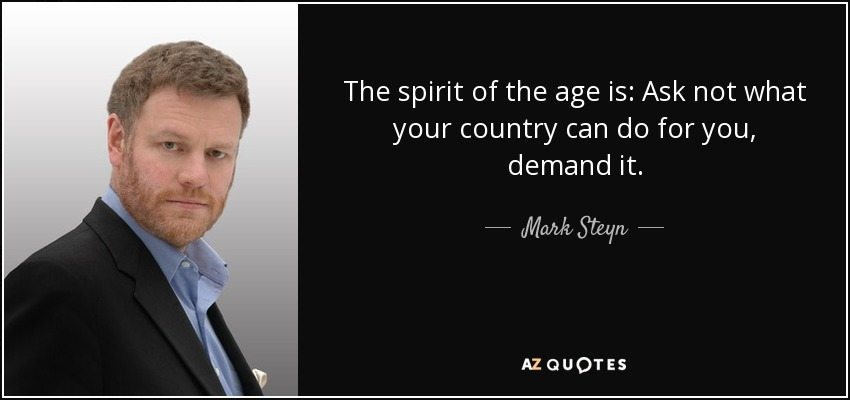 The spirit of the age is: Ask not what your country can do for you, demand it. - Mark Steyn