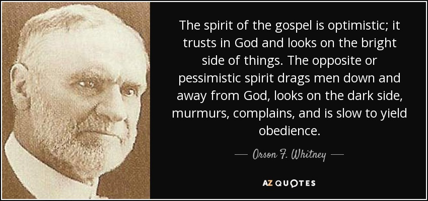 The spirit of the gospel is optimistic; it trusts in God and looks on the bright side of things. The opposite or pessimistic spirit drags men down and away from God, looks on the dark side, murmurs, complains, and is slow to yield obedience. - Orson F. Whitney