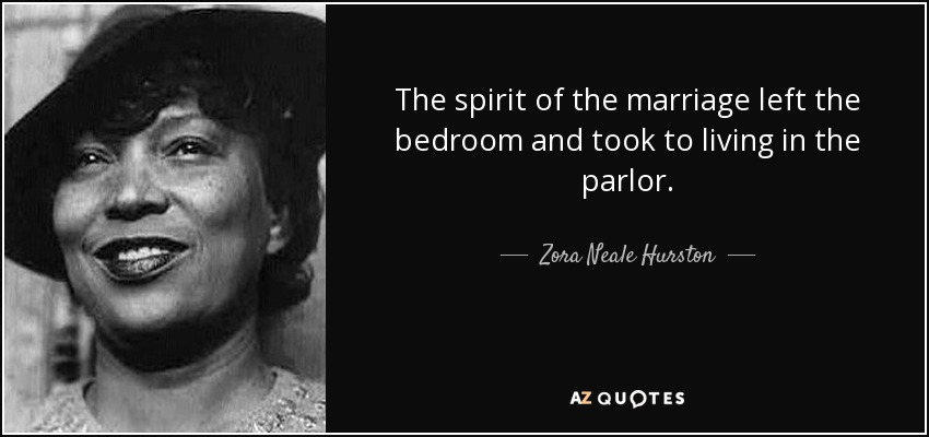 The spirit of the marriage left the bedroom and took to living in the parlor. - Zora Neale Hurston