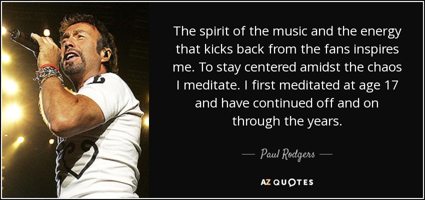 The spirit of the music and the energy that kicks back from the fans inspires me. To stay centered amidst the chaos I meditate. I first meditated at age 17 and have continued off and on through the years. - Paul Rodgers