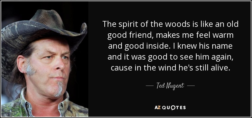 The spirit of the woods is like an old good friend, makes me feel warm and good inside. I knew his name and it was good to see him again, cause in the wind he's still alive. - Ted Nugent