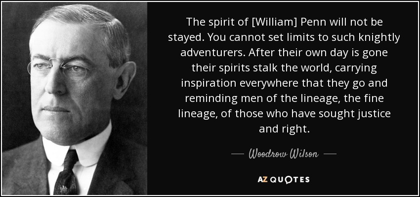 The spirit of [William] Penn will not be stayed. You cannot set limits to such knightly adventurers. After their own day is gone their spirits stalk the world, carrying inspiration everywhere that they go and reminding men of the lineage, the fine lineage, of those who have sought justice and right. - Woodrow Wilson