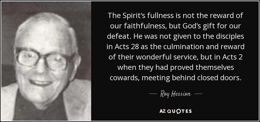 The Spirit's fullness is not the reward of our faithfulness, but God's gift for our defeat. He was not given to the disciples in Acts 28 as the culmination and reward of their wonderful service, but in Acts 2 when they had proved themselves cowards, meeting behind closed doors. - Roy Hession