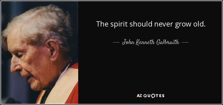 The spirit should never grow old. - John Kenneth Galbraith