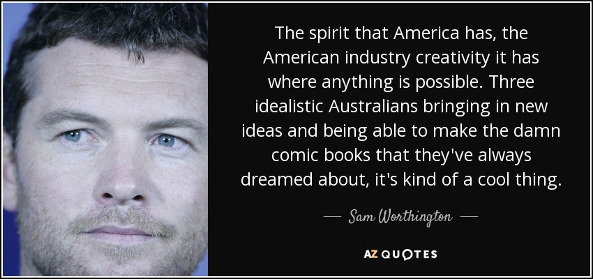 The spirit that America has, the American industry creativity it has where anything is possible. Three idealistic Australians bringing in new ideas and being able to make the damn comic books that they've always dreamed about, it's kind of a cool thing. - Sam Worthington