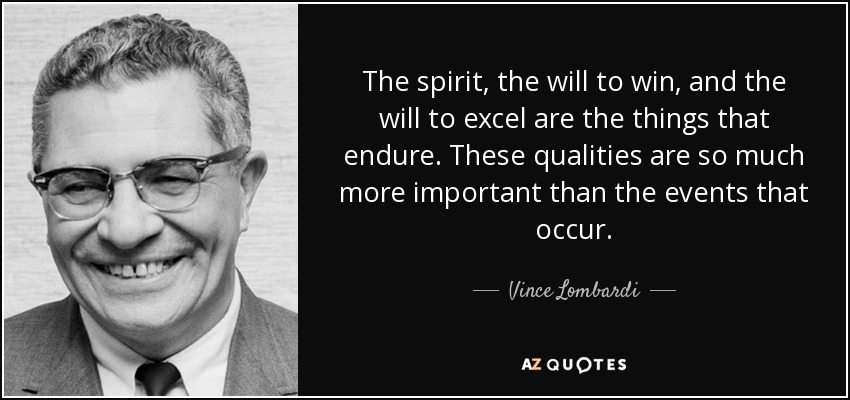 The spirit, the will to win, and the will to excel are the things that endure. These qualities are so much more important than the events that occur. - Vince Lombardi