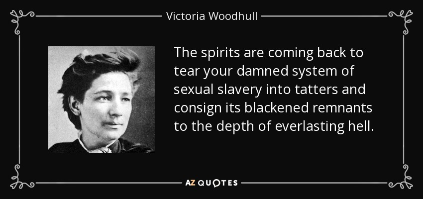 The spirits are coming back to tear your damned system of sexual slavery into tatters and consign its blackened remnants to the depth of everlasting hell. - Victoria Woodhull