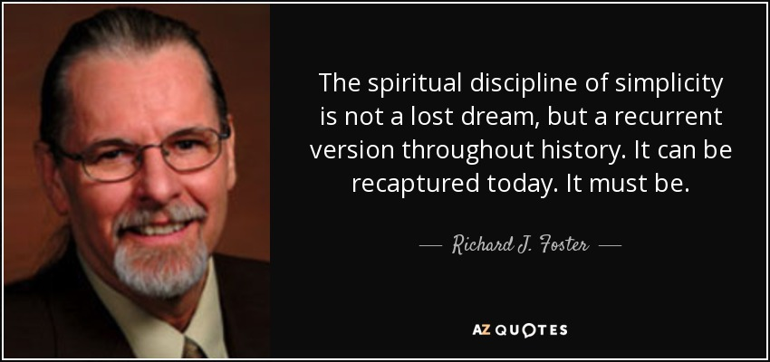 The spiritual discipline of simplicity is not a lost dream, but a recurrent version throughout history. It can be recaptured today. It must be. - Richard J. Foster