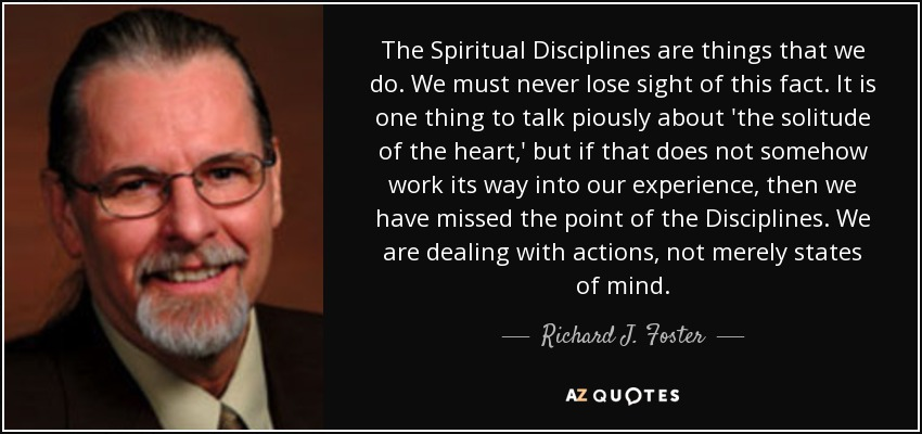 The Spiritual Disciplines are things that we do. We must never lose sight of this fact. It is one thing to talk piously about 'the solitude of the heart,' but if that does not somehow work its way into our experience, then we have missed the point of the Disciplines. We are dealing with actions, not merely states of mind. - Richard J. Foster