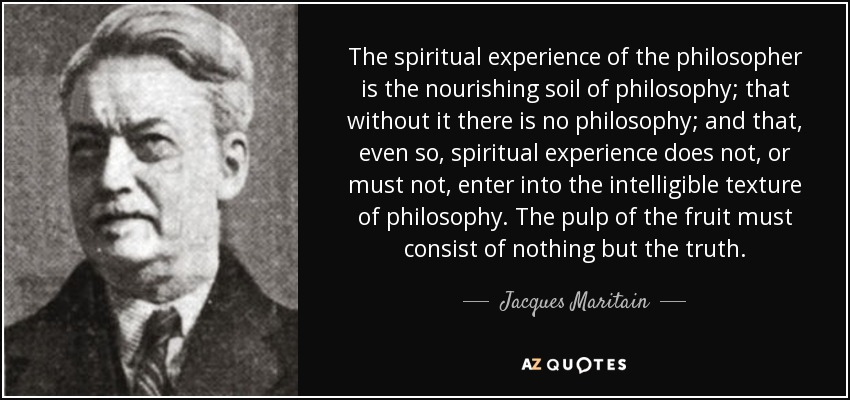 The spiritual experience of the philosopher is the nourishing soil of philosophy; that without it there is no philosophy; and that, even so, spiritual experience does not, or must not, enter into the intelligible texture of philosophy. The pulp of the fruit must consist of nothing but the truth. - Jacques Maritain