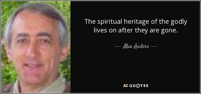 The spiritual heritage of the godly lives on after they are gone. - Max Anders