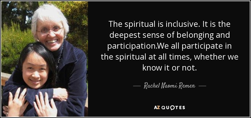 The spiritual is inclusive. It is the deepest sense of belonging and participation.We all participate in the spiritual at all times, whether we know it or not. - Rachel Naomi Remen