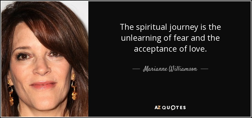 The spiritual journey is the unlearning of fear and the acceptance of love. - Marianne Williamson