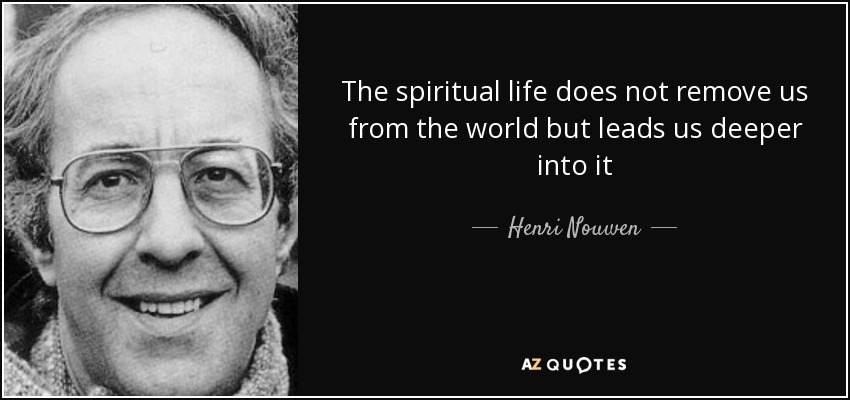 The spiritual life does not remove us from the world but leads us deeper into it - Henri Nouwen