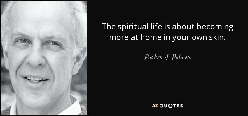 The spiritual life is about becoming more at home in your own skin. - Parker J. Palmer