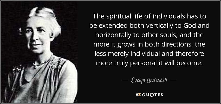 The spiritual life of individuals has to be extended both vertically to God and horizontally to other souls; and the more it grows in both directions, the less merely individual and therefore more truly personal it will become. - Evelyn Underhill
