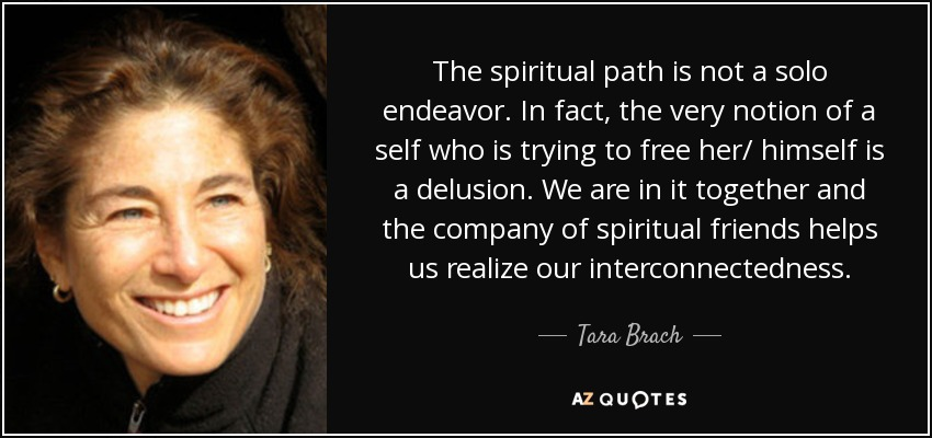 The spiritual path is not a solo endeavor. In fact, the very notion of a self who is trying to free her/ himself is a delusion. We are in it together and the company of spiritual friends helps us realize our interconnectedness. - Tara Brach