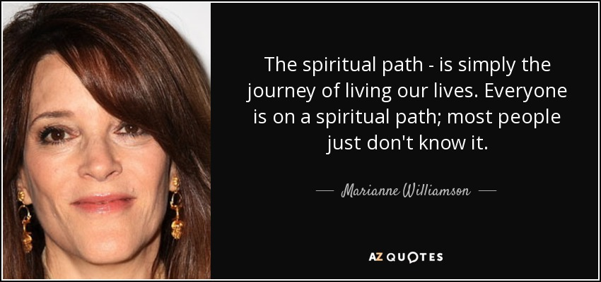 The spiritual path - is simply the journey of living our lives. Everyone is on a spiritual path; most people just don't know it. - Marianne Williamson