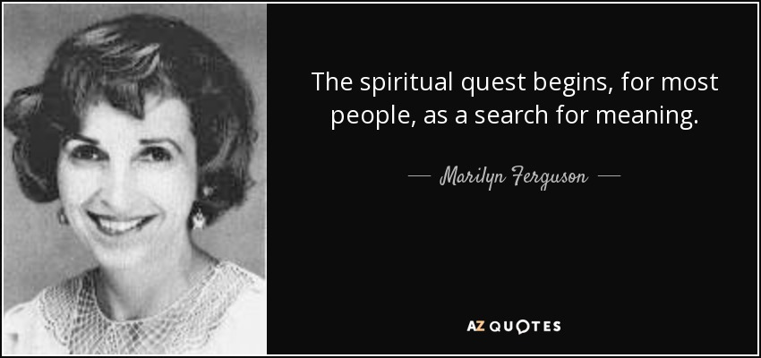 The spiritual quest begins, for most people, as a search for meaning. - Marilyn Ferguson