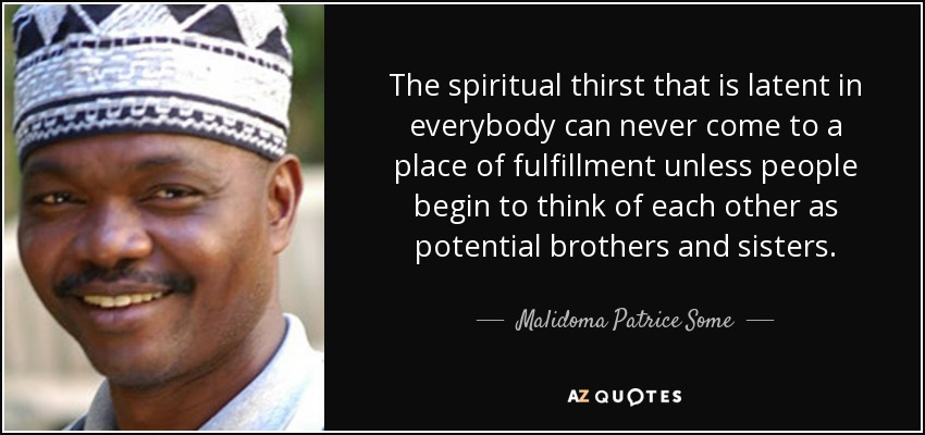 The spiritual thirst that is latent in everybody can never come to a place of fulfillment unless people begin to think of each other as potential brothers and sisters. - Malidoma Patrice Some