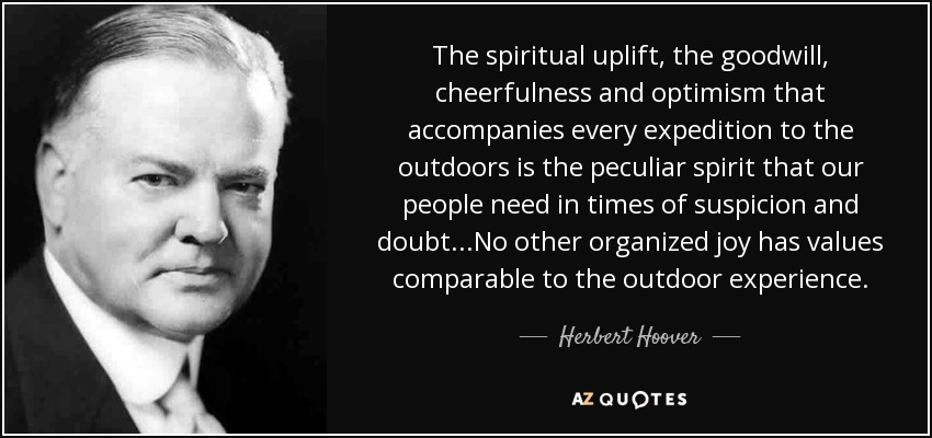 The spiritual uplift, the goodwill, cheerfulness and optimism that accompanies every expedition to the outdoors is the peculiar spirit that our people need in times of suspicion and doubt...No other organized joy has values comparable to the outdoor experience. - Herbert Hoover