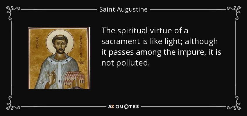 The spiritual virtue of a sacrament is like light; although it passes among the impure, it is not polluted. - Saint Augustine