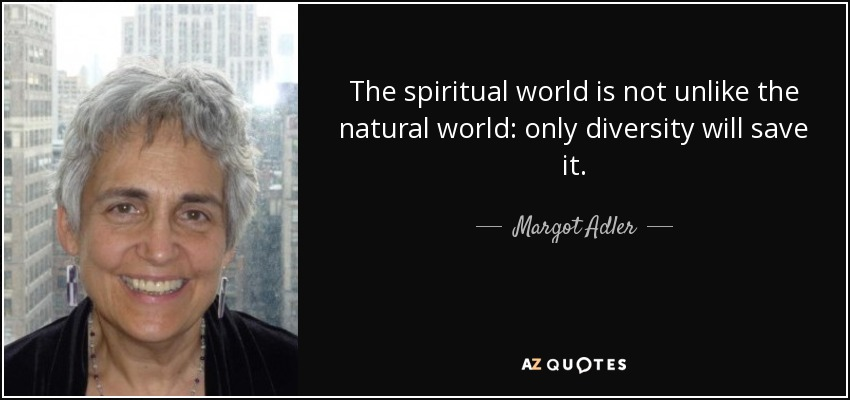 The spiritual world is not unlike the natural world: only diversity will save it. - Margot Adler