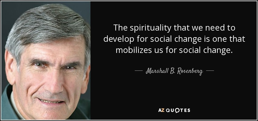 The spirituality that we need to develop for social change is one that mobilizes us for social change. - Marshall B. Rosenberg