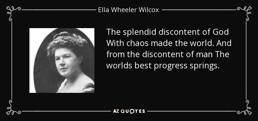 The splendid discontent of God With chaos made the world. And from the discontent of man The worlds best progress springs. - Ella Wheeler Wilcox