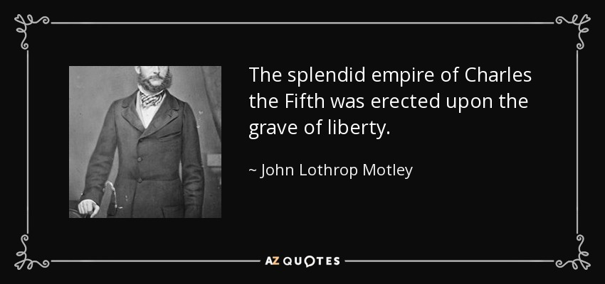 The splendid empire of Charles the Fifth was erected upon the grave of liberty. - John Lothrop Motley