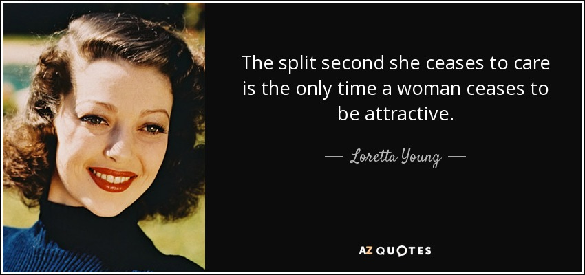The split second she ceases to care is the only time a woman ceases to be attractive. - Loretta Young