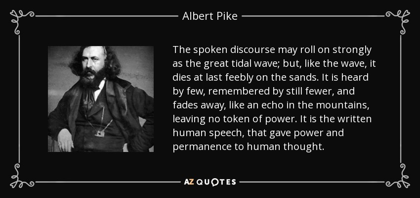 The spoken discourse may roll on strongly as the great tidal wave; but, like the wave, it dies at last feebly on the sands. It is heard by few, remembered by still fewer, and fades away, like an echo in the mountains, leaving no token of power. It is the written human speech, that gave power and permanence to human thought. - Albert Pike