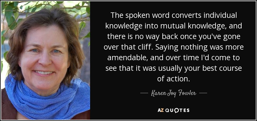 The spoken word converts individual knowledge into mutual knowledge, and there is no way back once you've gone over that cliff. Saying nothing was more amendable, and over time I'd come to see that it was usually your best course of action. - Karen Joy Fowler