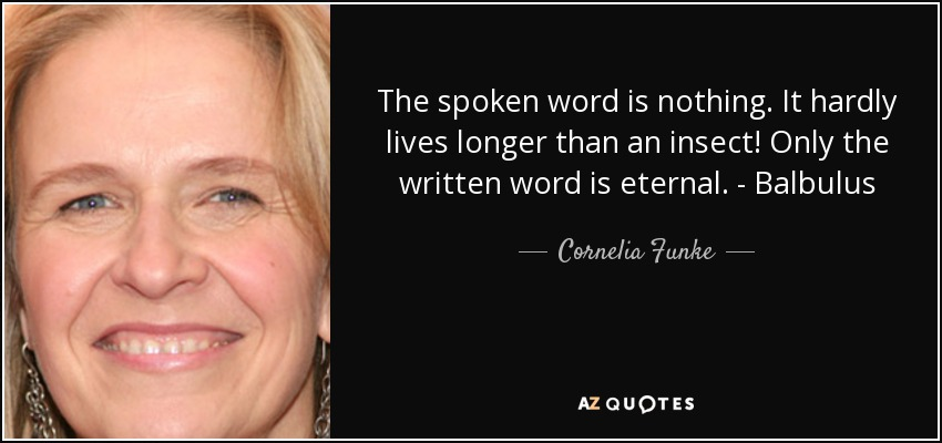 The spoken word is nothing. It hardly lives longer than an insect! Only the written word is eternal. - Balbulus - Cornelia Funke