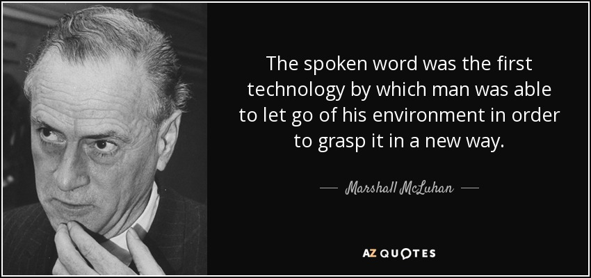 The spoken word was the first technology by which man was able to let go of his environment in order to grasp it in a new way. - Marshall McLuhan