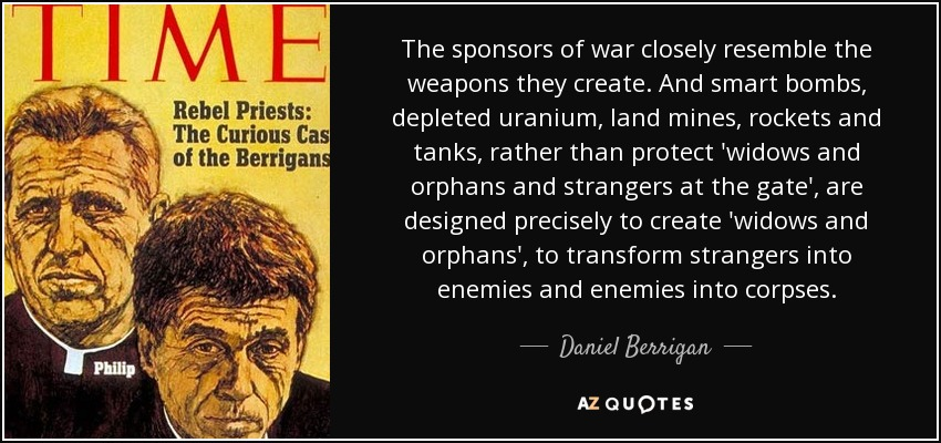 The sponsors of war closely resemble the weapons they create. And smart bombs, depleted uranium, land mines, rockets and tanks, rather than protect 'widows and orphans and strangers at the gate', are designed precisely to create 'widows and orphans', to transform strangers into enemies and enemies into corpses. - Daniel Berrigan
