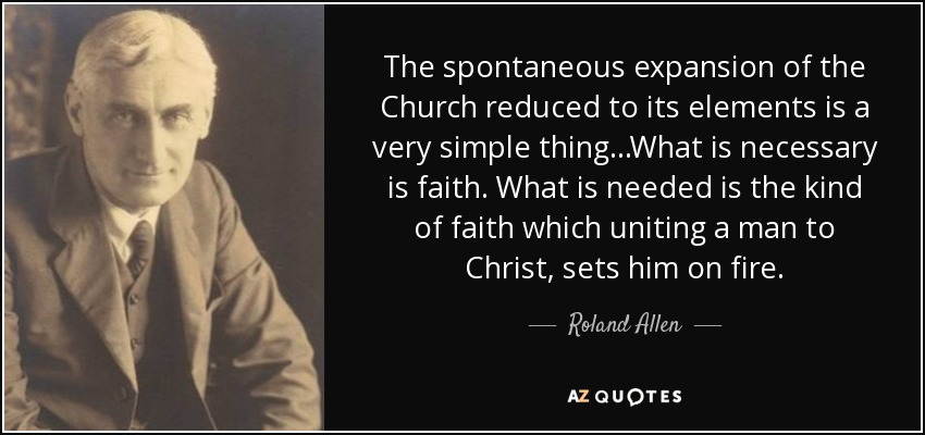 The spontaneous expansion of the Church reduced to its elements is a very simple thing...What is necessary is faith. What is needed is the kind of faith which uniting a man to Christ, sets him on fire. - Roland Allen