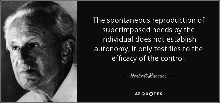 The spontaneous reproduction of superimposed needs by the individual does not establish autonomy; it only testifies to the efficacy of the control. - Herbert Marcuse