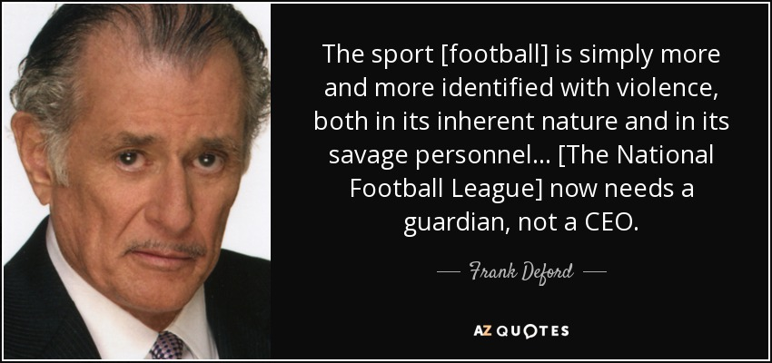 The sport [football] is simply more and more identified with violence, both in its inherent nature and in its savage personnel... [The National Football League] now needs a guardian, not a CEO. - Frank Deford