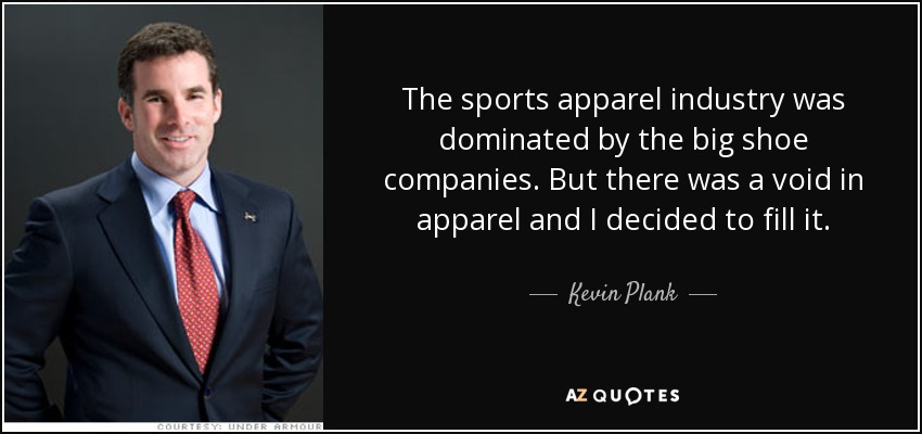 The sports apparel industry was dominated by the big shoe companies. But there was a void in apparel and I decided to fill it. - Kevin Plank