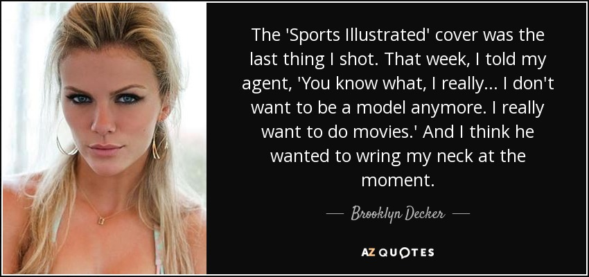 The 'Sports Illustrated' cover was the last thing I shot. That week, I told my agent, 'You know what, I really... I don't want to be a model anymore. I really want to do movies.' And I think he wanted to wring my neck at the moment. - Brooklyn Decker