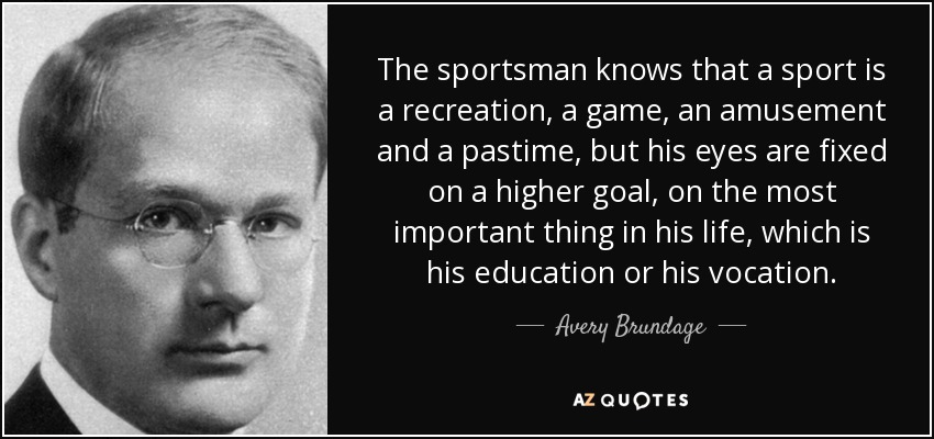 The sportsman knows that a sport is a recreation, a game, an amusement and a pastime, but his eyes are fixed on a higher goal, on the most important thing in his life, which is his education or his vocation. - Avery Brundage